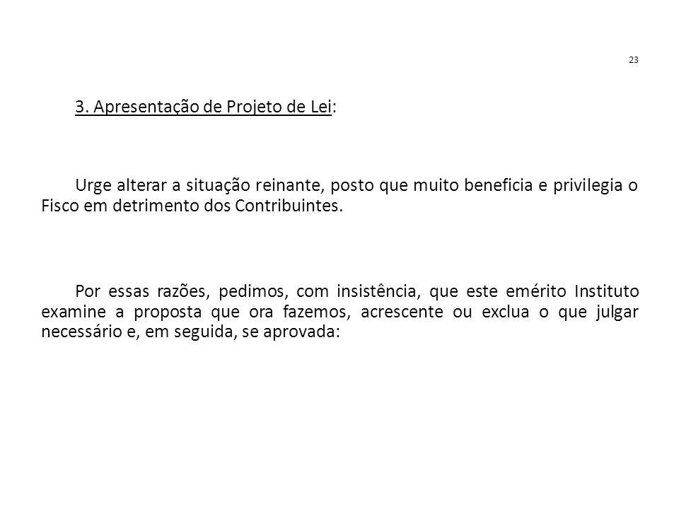 23 3. Apresentação de Projeto de Lei: Urge alterar a situação reinante, posto que muito beneficia e privilegia o Fisco em detrimento dos Contribuintes
