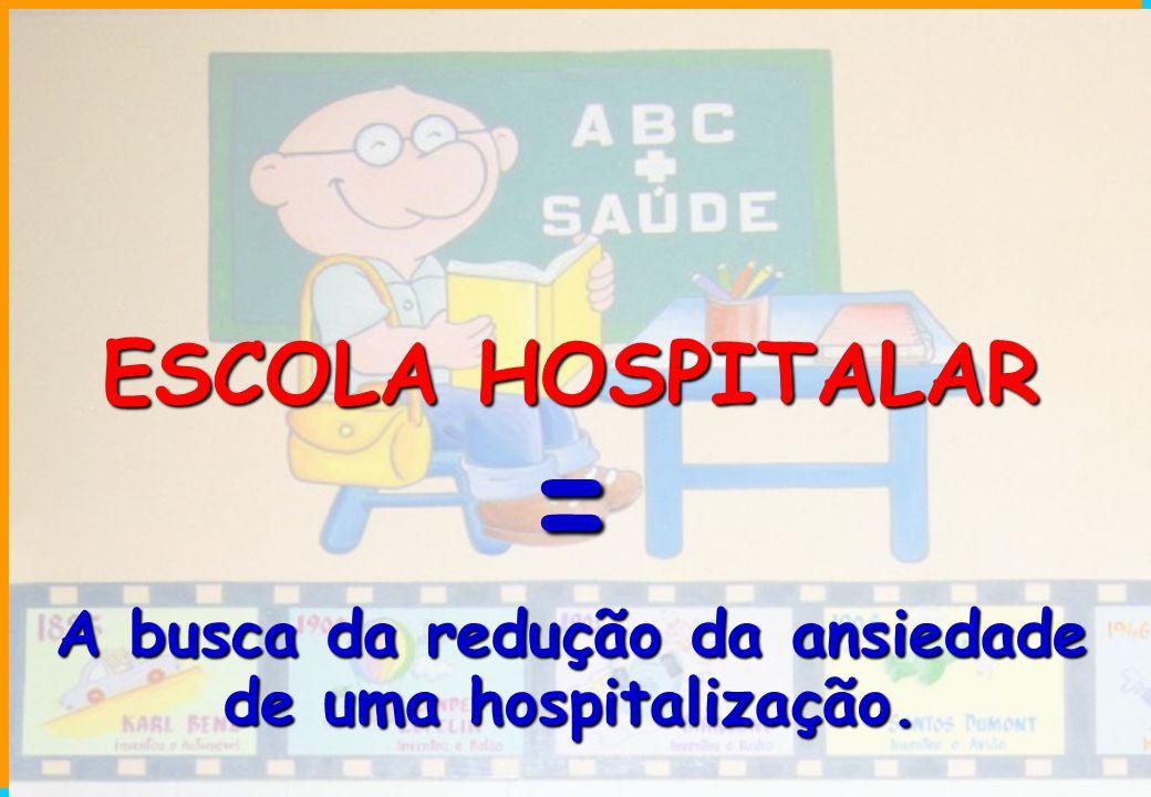 ESCOLA HOSPITALAR = A busca da redução da ansiedade de uma hospitalização.