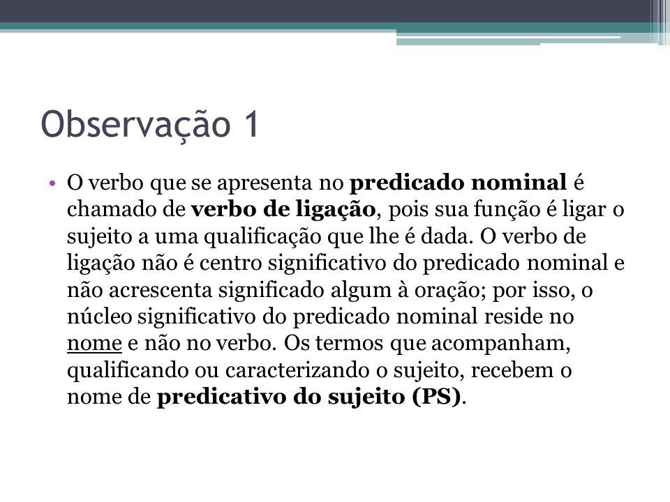 Observação 1 •O verbo que se apresenta no predicado nominal é chamado de verbo de ligação, pois sua função é ligar o sujeito a uma qualificação que lh