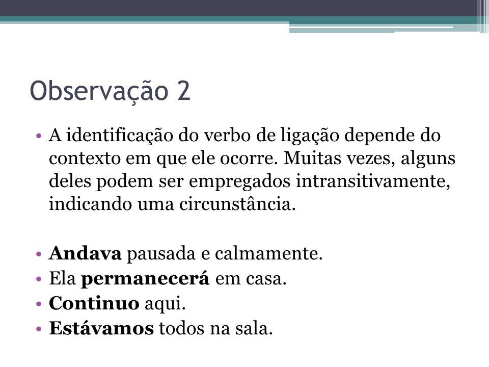 Observação 2 •A identificação do verbo de ligação depende do contexto em que ele ocorre. Muitas vezes, alguns deles podem ser empregados intransitivam