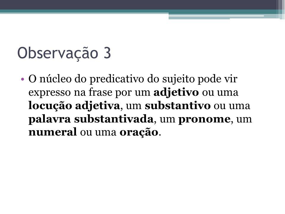 Observação 3 •O núcleo do predicativo do sujeito pode vir expresso na frase por um adjetivo ou uma locução adjetiva, um substantivo ou uma palavra sub
