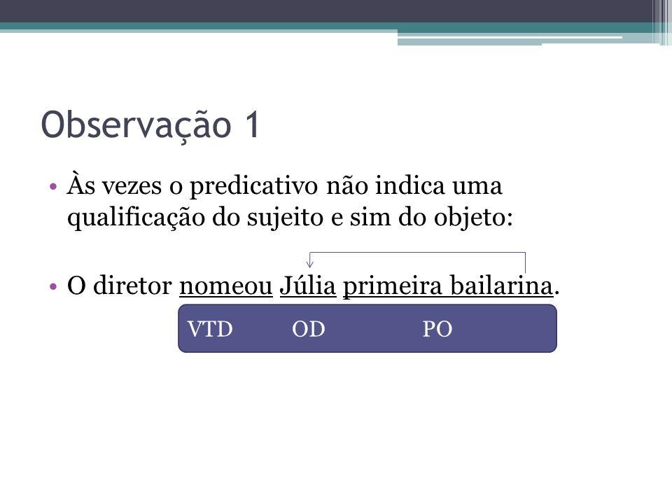Observação 1 •Às vezes o predicativo não indica uma qualificação do sujeito e sim do objeto: •O diretor nomeou Júlia primeira bailarina. VTD OD PO