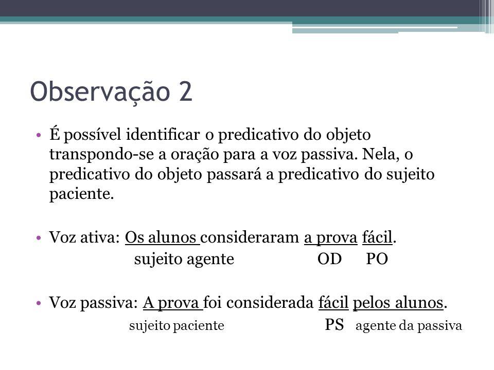 Observação 2 •É possível identificar o predicativo do objeto transpondo-se a oração para a voz passiva. Nela, o predicativo do objeto passará a predic