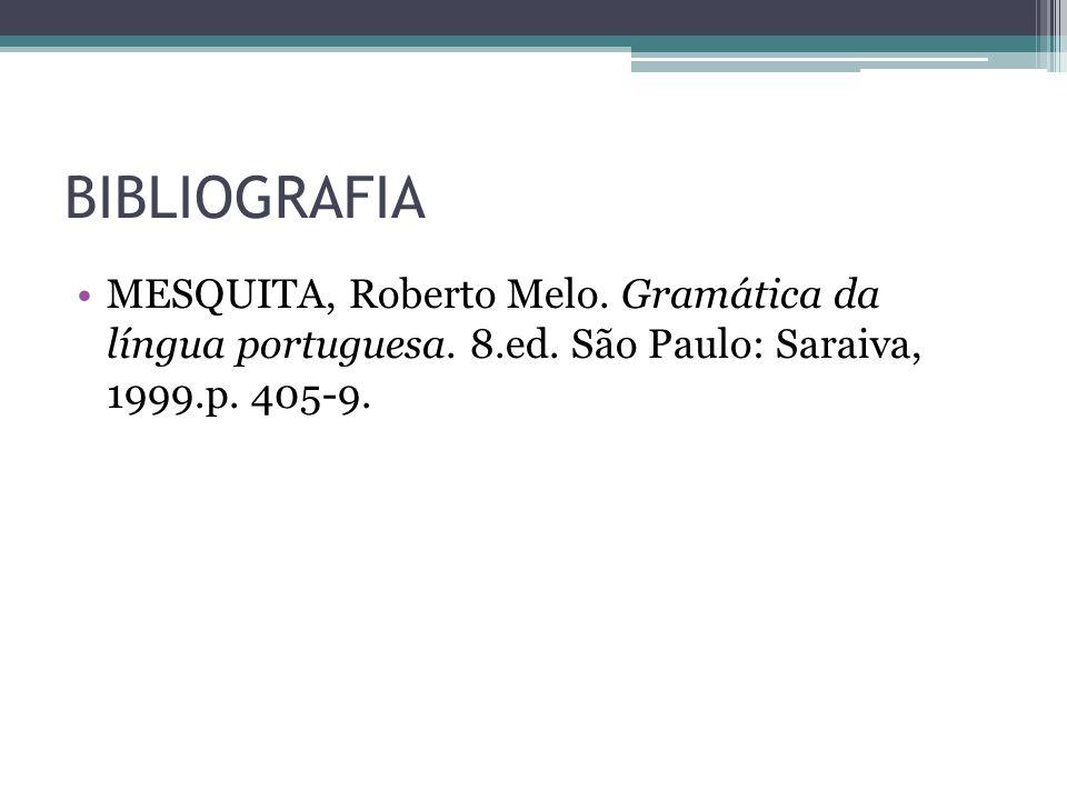 BIBLIOGRAFIA •MESQUITA, Roberto Melo. Gramática da língua portuguesa. 8.ed. São Paulo: Saraiva, 1999.p. 405-9.