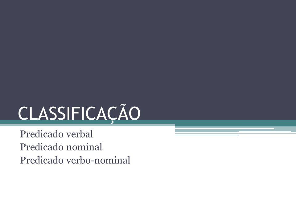 CLASSIFICAÇÃO Predicado verbal Predicado nominal Predicado verbo-nominal