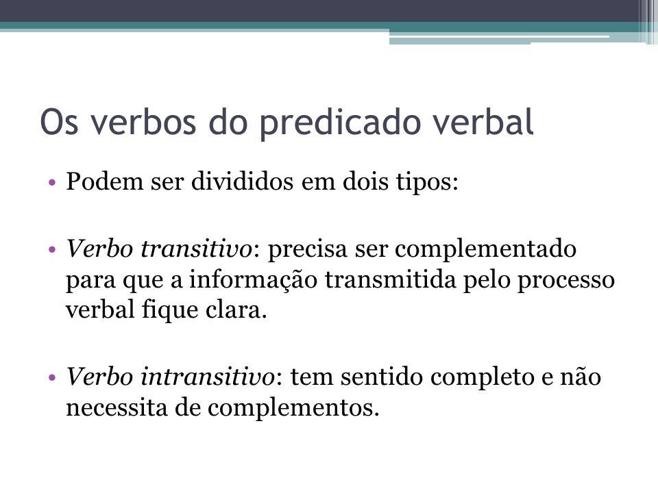 Os verbos do predicado verbal •Podem ser divididos em dois tipos: •Verbo transitivo: precisa ser complementado para que a informação transmitida pelo processo verbal fique clara.