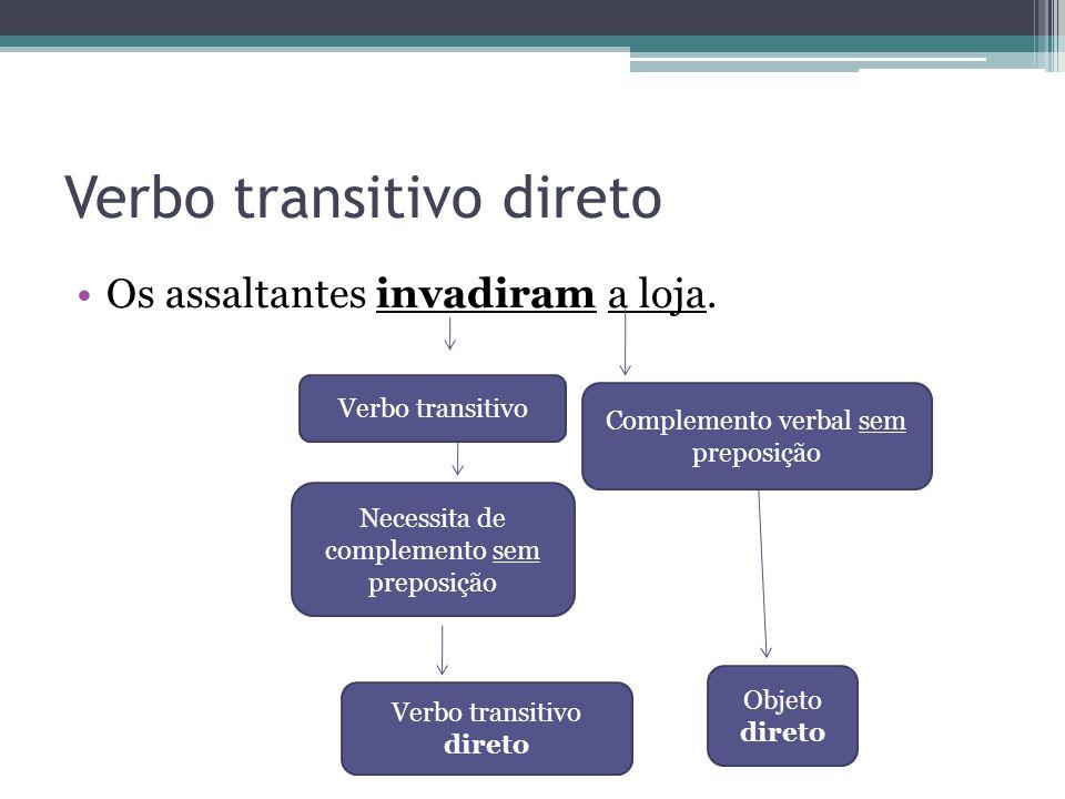 Verbo transitivo direto •Os assaltantes invadiram a loja. sem preposição Verbo transitivo Necessita de complemento sem preposição Verbo transitivo dir