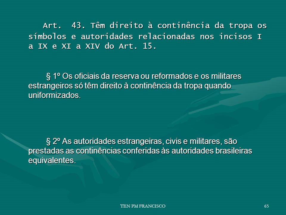Art. 43. Têm direito à continência da tropa os símbolos e autoridades relacionadas nos incisos I a IX e XI a XIV do Art. 15. Art. 43. Têm direito à co