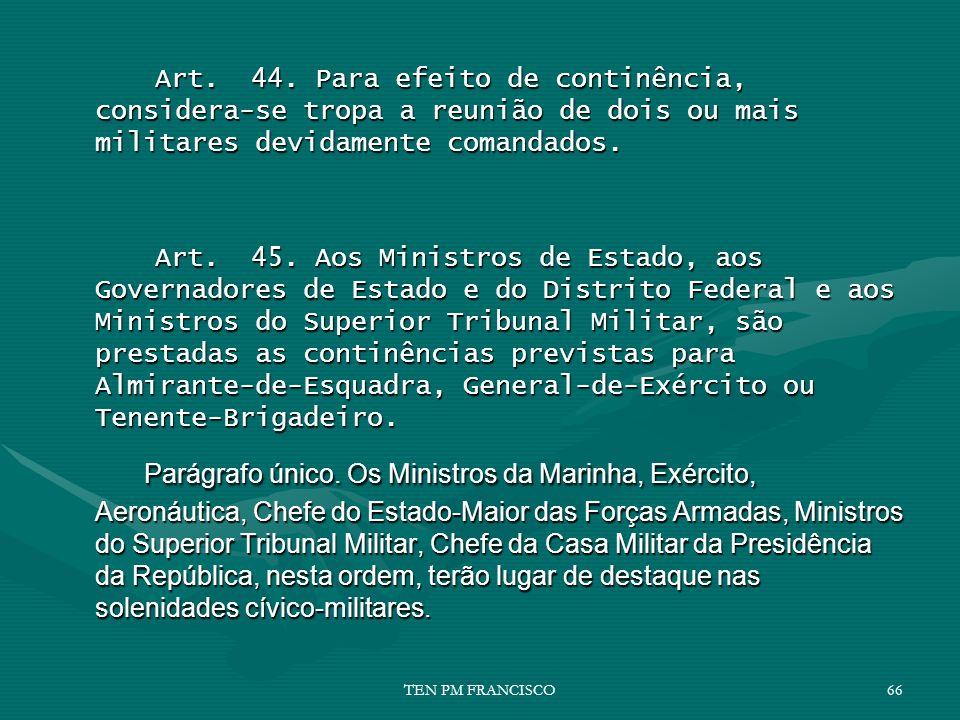 Art. 44. Para efeito de continência, considera-se tropa a reunião de dois ou mais militares devidamente comandados. Art. 45. Aos Ministros de Estado,