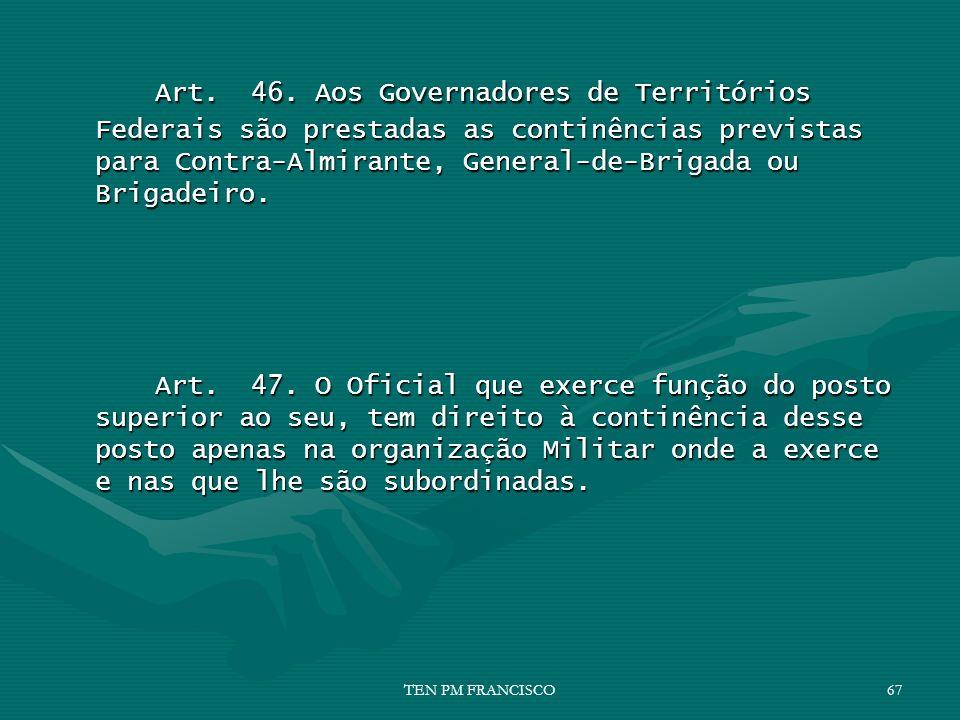 Art. 46. Aos Governadores de Territórios Federais são prestadas as continências previstas para Contra-Almirante, General-de-Brigada ou Brigadeiro. Art