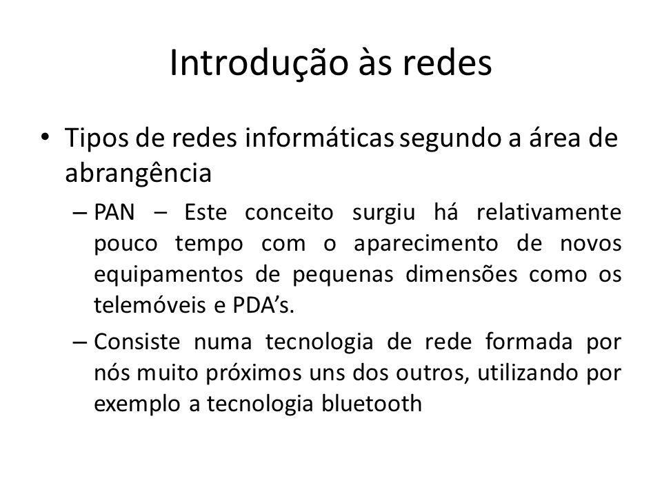Introdução às redes • Tipos de redes informáticas segundo a área de abrangência – PAN – Este conceito surgiu há relativamente pouco tempo com o aparecimento de novos equipamentos de pequenas dimensões como os telemóveis e PDA's.