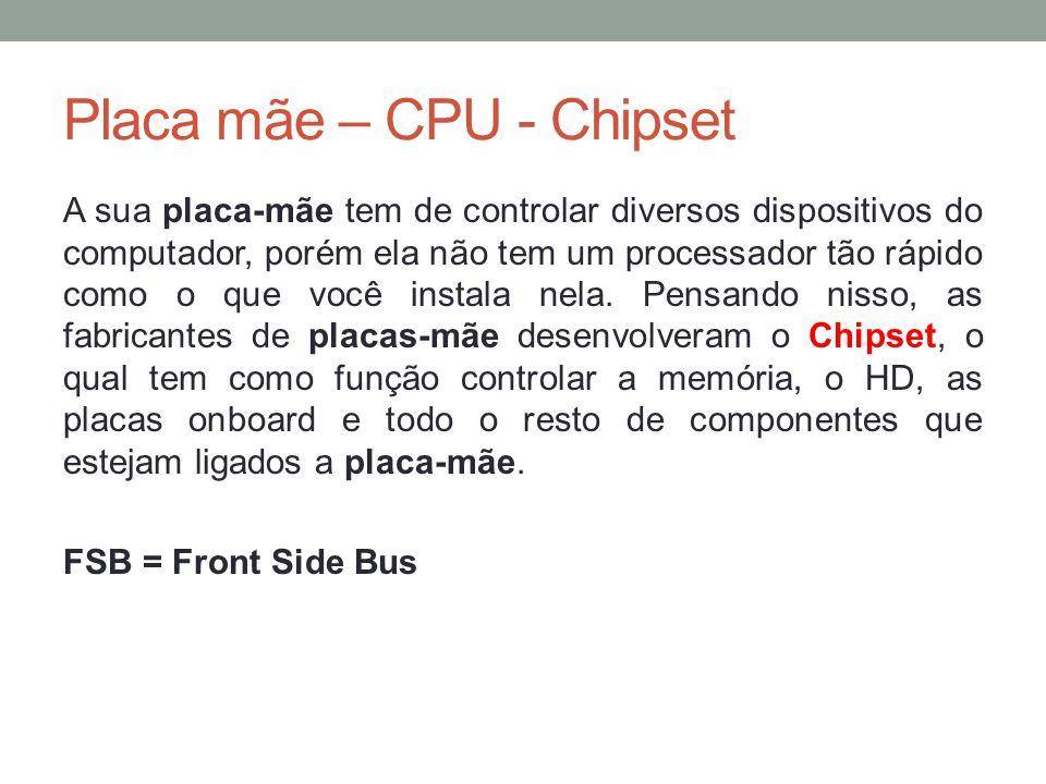 Placa mãe – CPU - Chipset A sua placa-mãe tem de controlar diversos dispositivos do computador, porém ela não tem um processador tão rápido como o que
