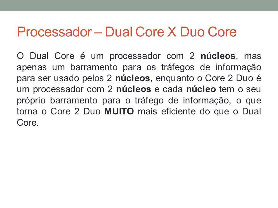 Processador – Dual Core X Duo Core O Dual Core é um processador com 2 núcleos, mas apenas um barramento para os tráfegos de informação para ser usado