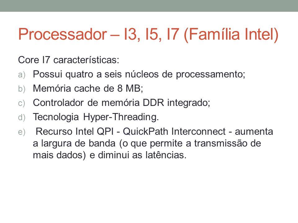 Processador – I3, I5, I7 (Família Intel) Core I7 características: a) Possui quatro a seis núcleos de processamento; b) Memória cache de 8 MB; c) Contr
