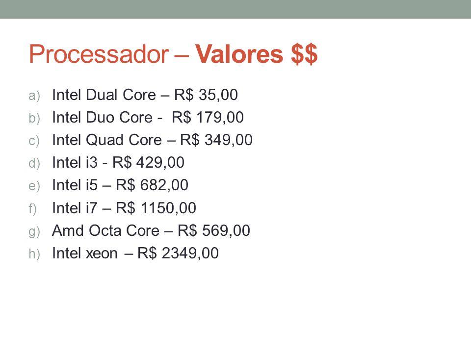 Processador – Valores $$ a) Intel Dual Core – R$ 35,00 b) Intel Duo Core - R$ 179,00 c) Intel Quad Core – R$ 349,00 d) Intel i3 - R$ 429,00 e) Intel i