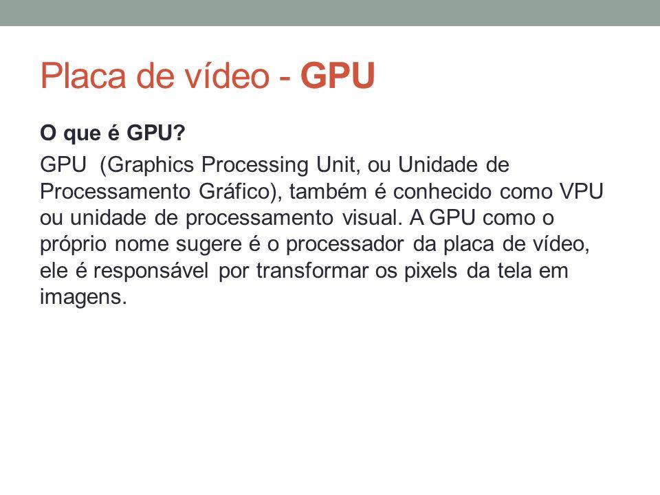 Placa de vídeo - GPU O que é GPU? GPU (Graphics Processing Unit, ou Unidade de Processamento Gráfico), também é conhecido como VPU ou unidade de proce