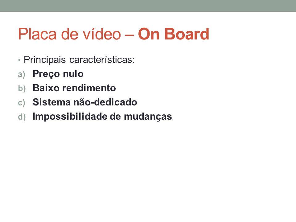 Placa de vídeo – On Board • Principais características: a) Preço nulo b) Baixo rendimento c) Sistema não-dedicado d) Impossibilidade de mudanças