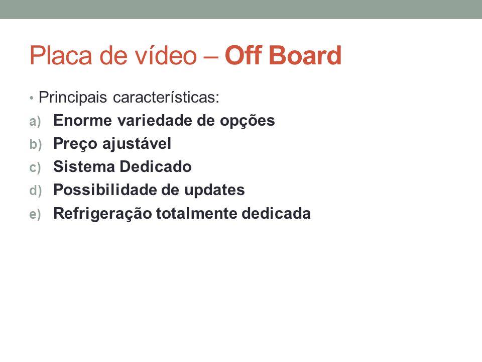 Placa de vídeo – Off Board • Principais características: a) Enorme variedade de opções b) Preço ajustável c) Sistema Dedicado d) Possibilidade de upda