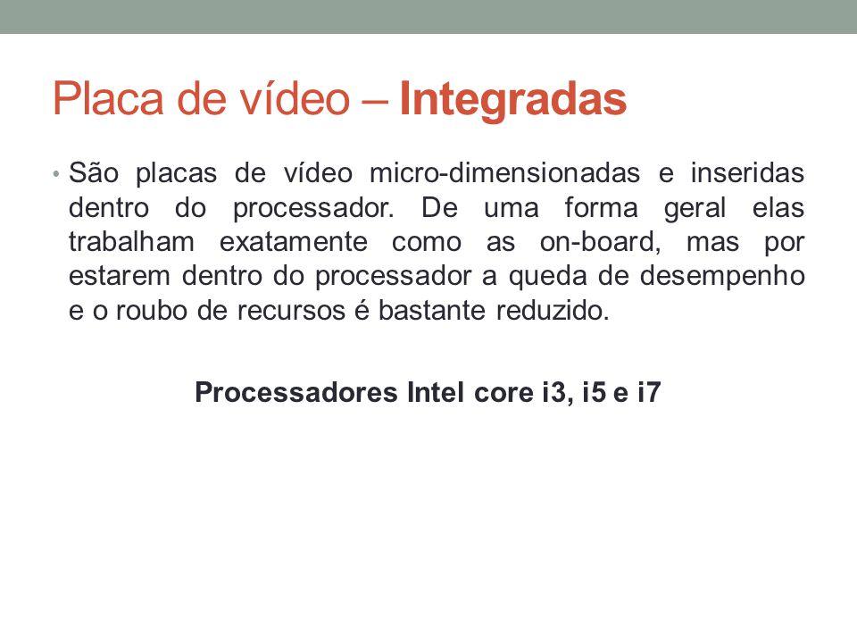 Placa de vídeo – Integradas • São placas de vídeo micro-dimensionadas e inseridas dentro do processador. De uma forma geral elas trabalham exatamente