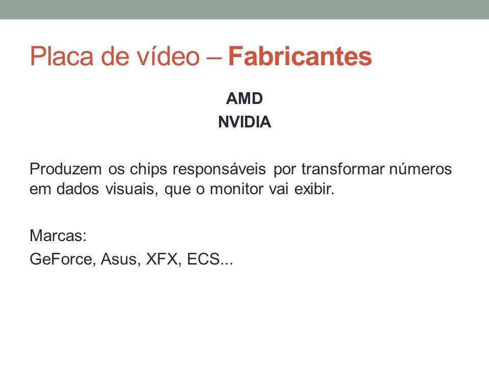 Placa de vídeo – Fabricantes AMD NVIDIA Produzem os chips responsáveis por transformar números em dados visuais, que o monitor vai exibir. Marcas: GeF