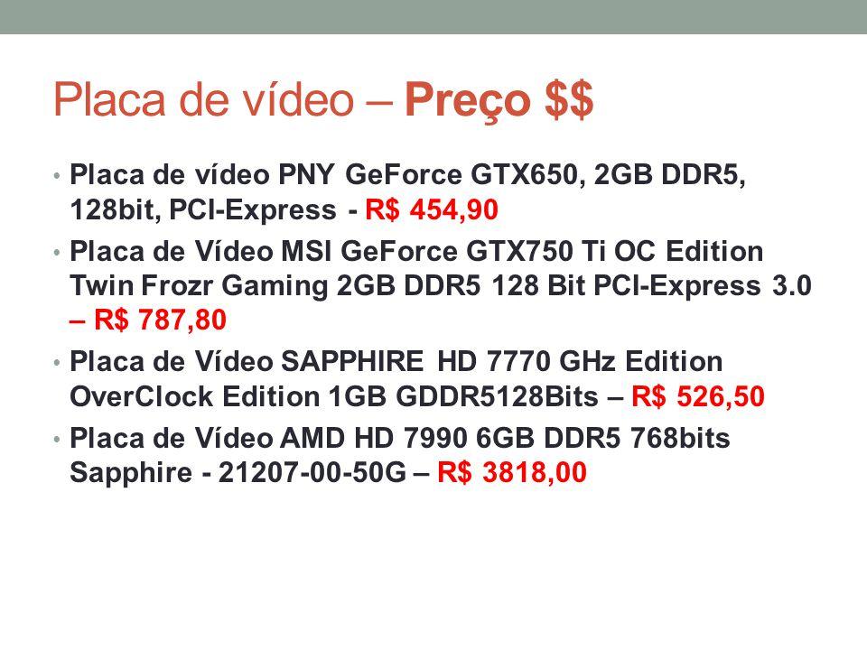Placa de vídeo – Preço $$ • Placa de vídeo PNY GeForce GTX650, 2GB DDR5, 128bit, PCI-Express - R$ 454,90 • Placa de Vídeo MSI GeForce GTX750 Ti OC Edi