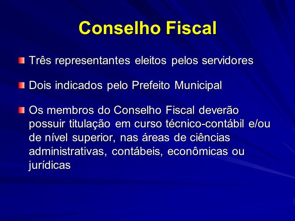 Conselho Fiscal Três representantes eleitos pelos servidores Dois indicados pelo Prefeito Municipal Os membros do Conselho Fiscal deverão possuir titu