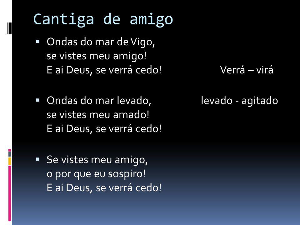 Cantiga de amigo  Ondas do mar de Vigo, se vistes meu amigo! E ai Deus, se verrá cedo! Verrá – virá  Ondas do mar levado, levado - agitado se vistes