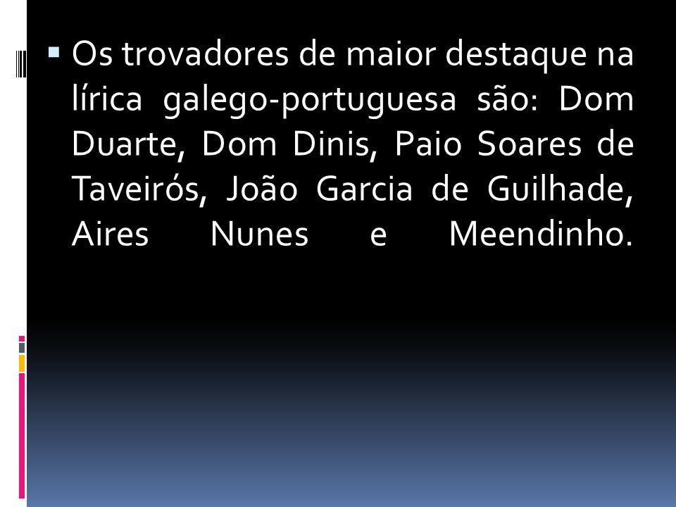  Os trovadores de maior destaque na lírica galego-portuguesa são: Dom Duarte, Dom Dinis, Paio Soares de Taveirós, João Garcia de Guilhade, Aires Nune