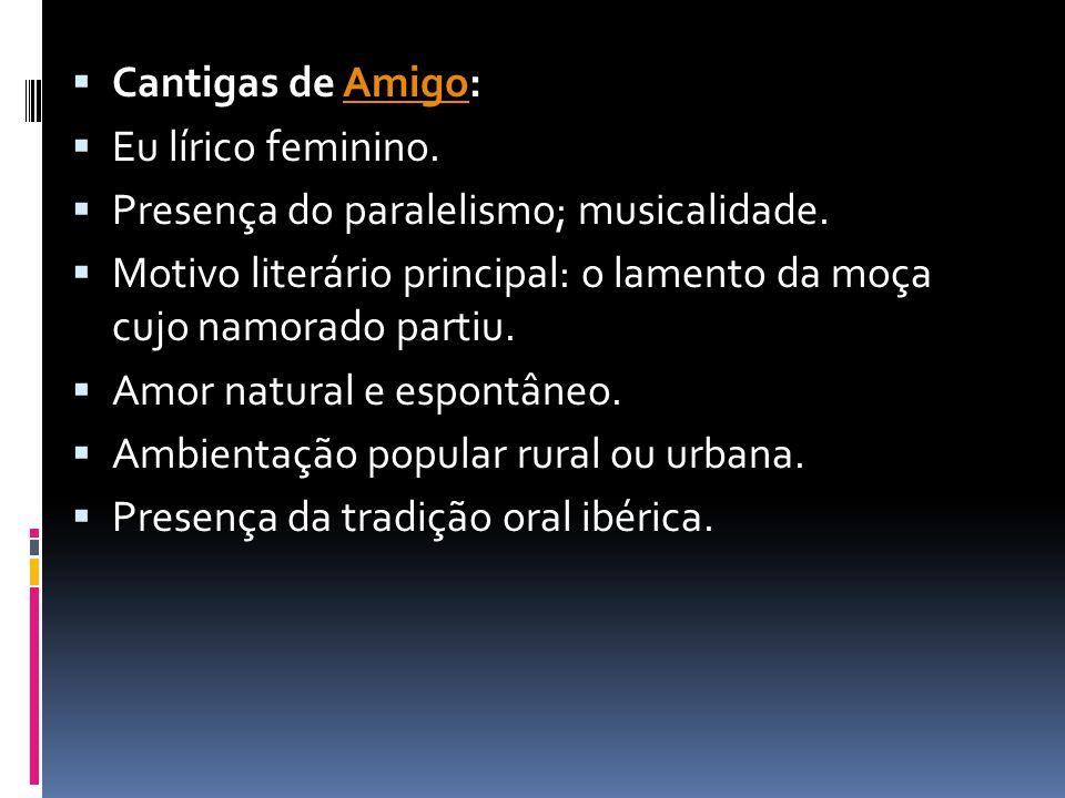  Cantigas de Amigo:Amigo  Eu lírico feminino.  Presença do paralelismo; musicalidade.  Motivo literário principal: o lamento da moça cujo namorado