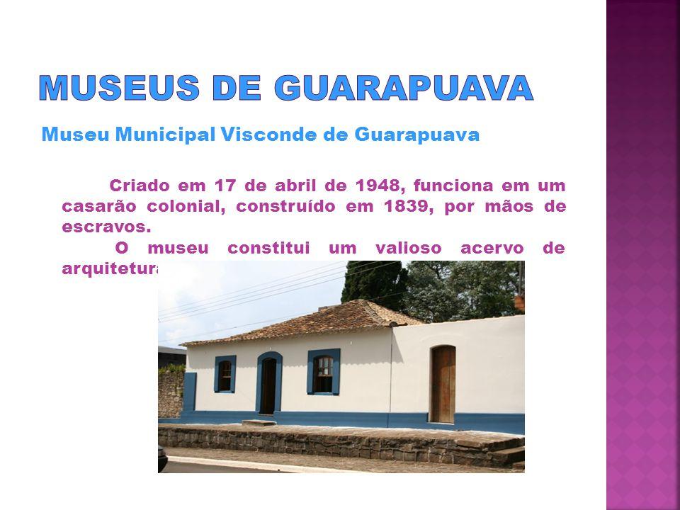 Museu Municipal Visconde de Guarapuava Criado em 17 de abril de 1948, funciona em um casarão colonial, construído em 1839, por mãos de escravos.