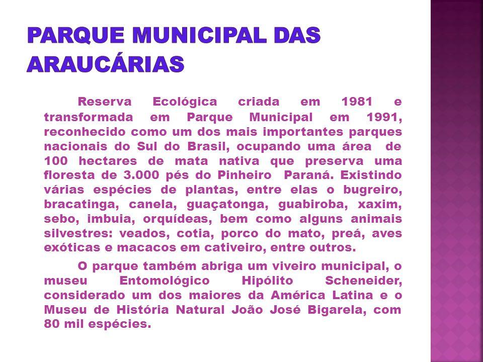 Reserva Ecológica criada em 1981 e transformada em Parque Municipal em 1991, reconhecido como um dos mais importantes parques nacionais do Sul do Brasil, ocupando uma área de 100 hectares de mata nativa que preserva uma floresta de 3.000 pés do Pinheiro Paraná.