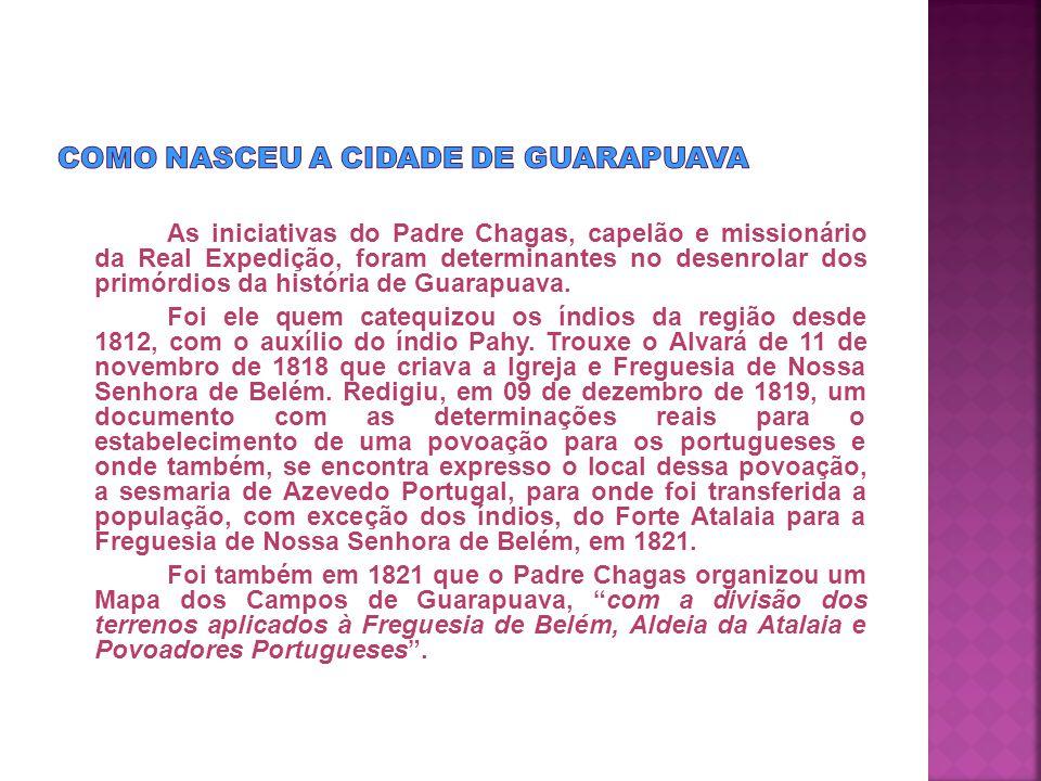As iniciativas do Padre Chagas, capelão e missionário da Real Expedição, foram determinantes no desenrolar dos primórdios da história de Guarapuava.
