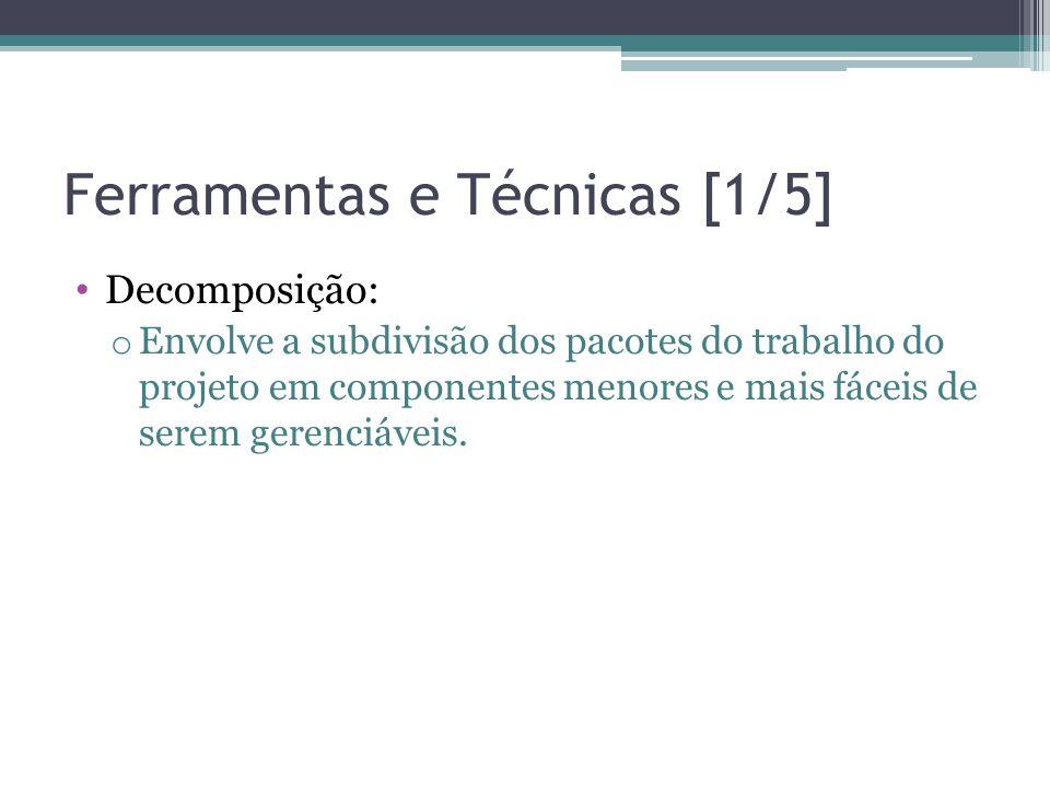 Ferramentas e Técnicas [1/5] • Decomposição: o Envolve a subdivisão dos pacotes do trabalho do projeto em componentes menores e mais fáceis de serem gerenciáveis.