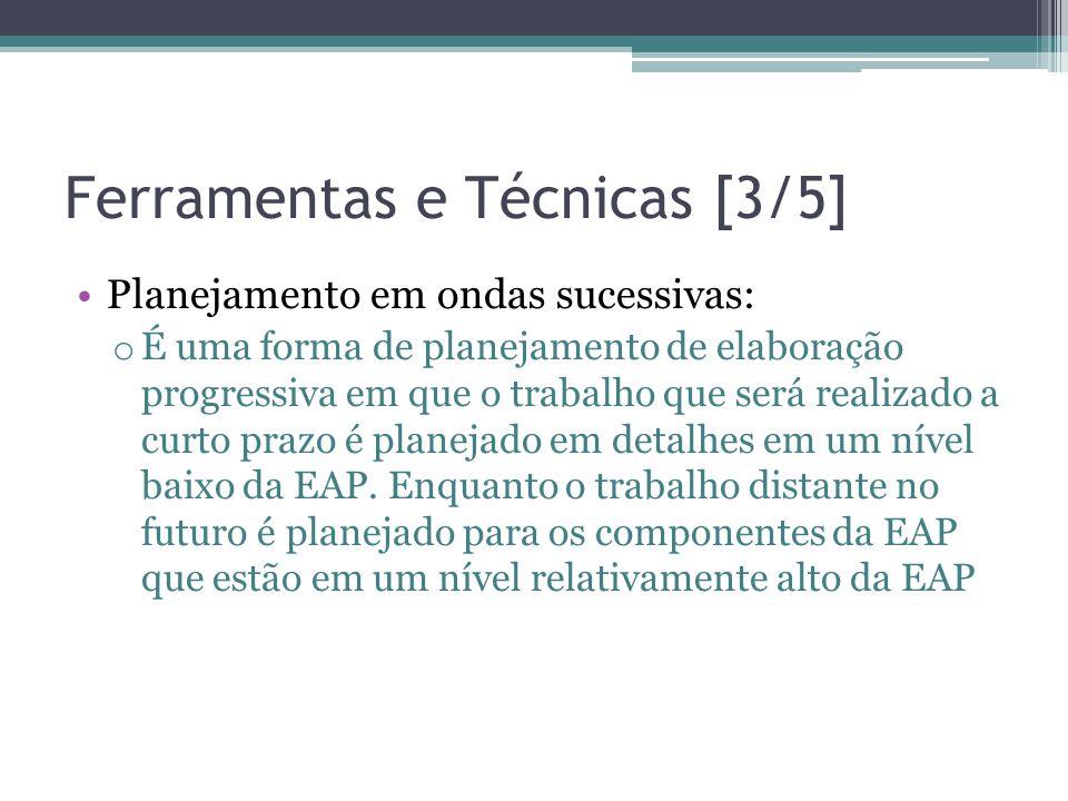 Ferramentas e Técnicas [3/5] •Planejamento em ondas sucessivas: o É uma forma de planejamento de elaboração progressiva em que o trabalho que será realizado a curto prazo é planejado em detalhes em um nível baixo da EAP.