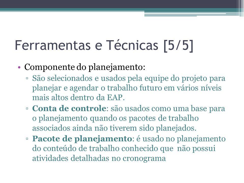 Ferramentas e Técnicas [5/5] •Componente do planejamento: ▫São selecionados e usados pela equipe do projeto para planejar e agendar o trabalho futuro em vários níveis mais altos dentro da EAP.