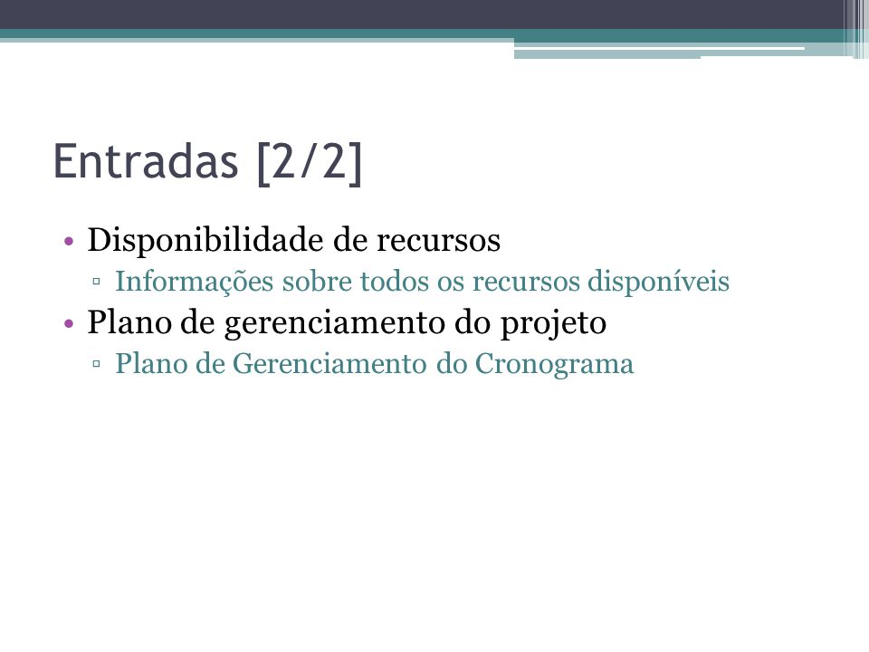 Entradas [2/2] •Disponibilidade de recursos ▫Informações sobre todos os recursos disponíveis •Plano de gerenciamento do projeto ▫Plano de Gerenciamento do Cronograma