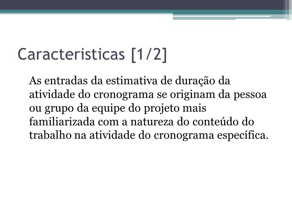 Caracteristicas [1/2] As entradas da estimativa de duração da atividade do cronograma se originam da pessoa ou grupo da equipe do projeto mais familiarizada com a natureza do conteúdo do trabalho na atividade do cronograma específica.