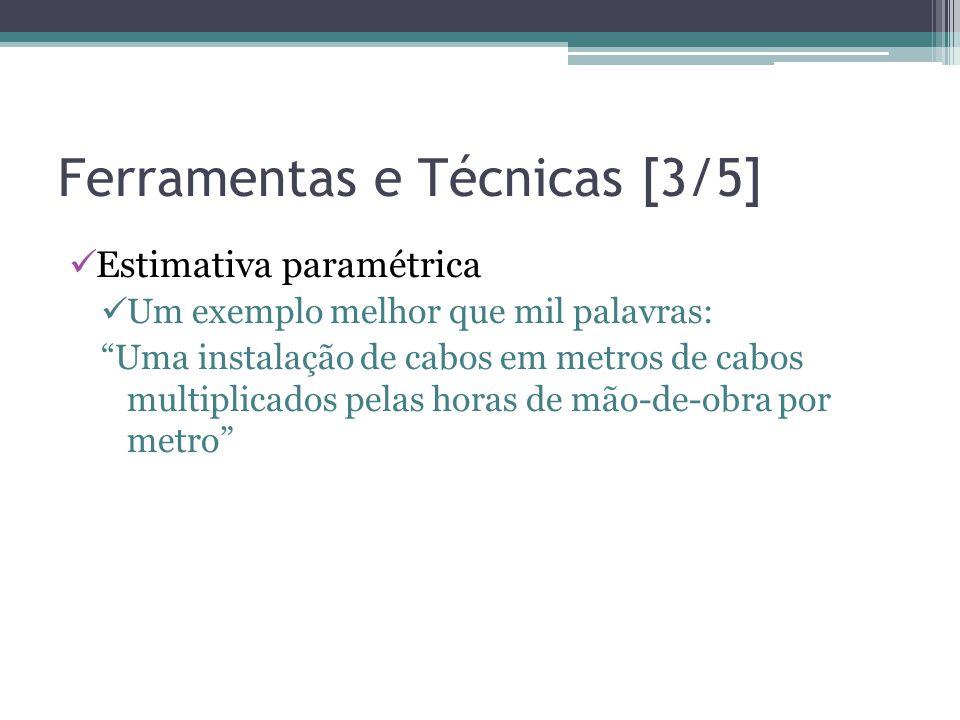 Ferramentas e Técnicas [3/5]  Estimativa paramétrica  Um exemplo melhor que mil palavras: Uma instalação de cabos em metros de cabos multiplicados pelas horas de mão-de-obra por metro