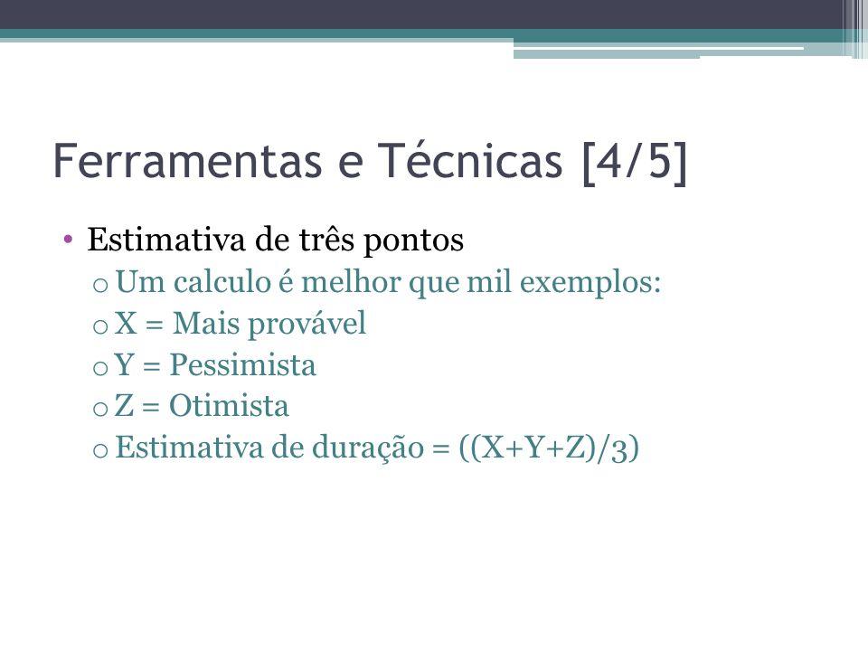 Ferramentas e Técnicas [4/5] • Estimativa de três pontos o Um calculo é melhor que mil exemplos: o X = Mais provável o Y = Pessimista o Z = Otimista o Estimativa de duração = ((X+Y+Z)/3)