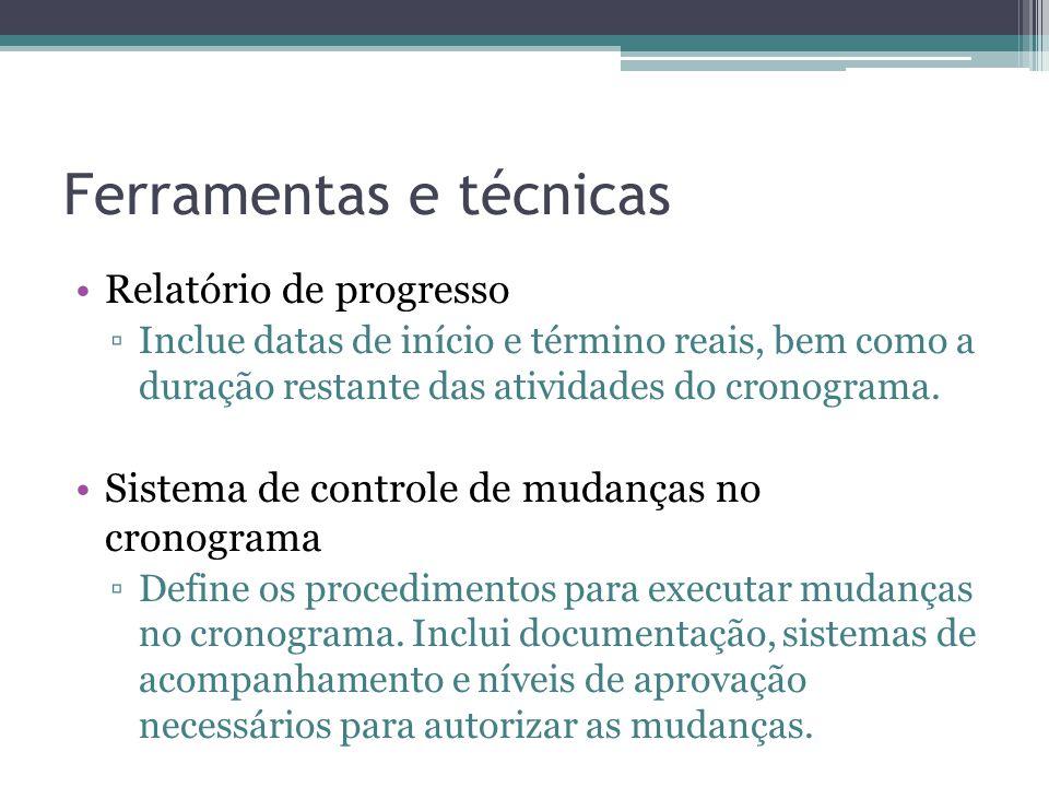 Ferramentas e técnicas •Relatório de progresso ▫Inclue datas de início e término reais, bem como a duração restante das atividades do cronograma.