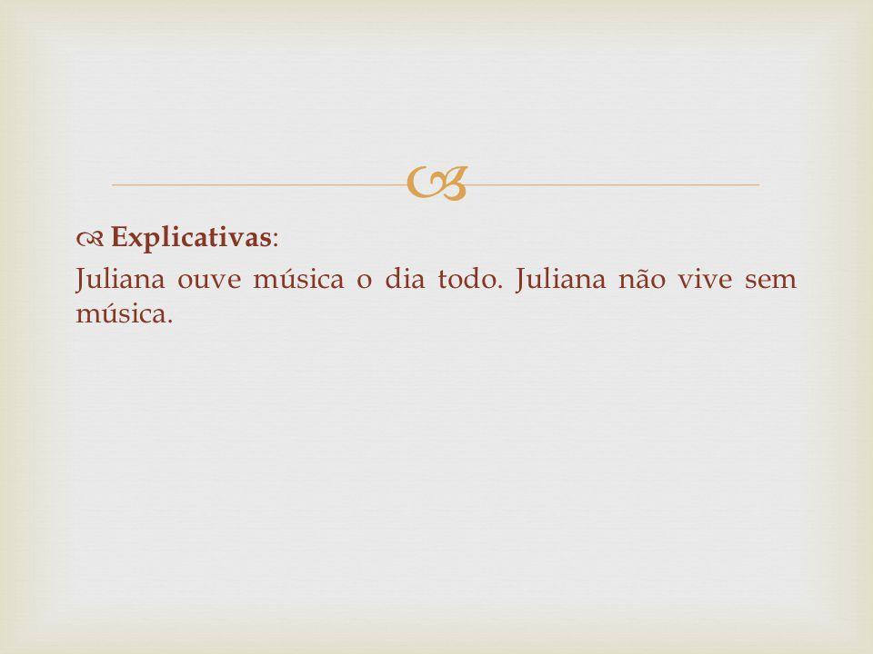   Explicativas : Juliana ouve música o dia todo. Juliana não vive sem música.