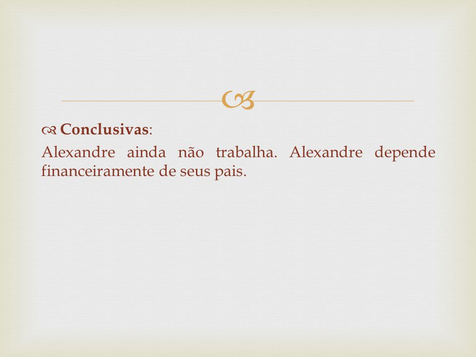   Conclusivas : Alexandre ainda não trabalha. Alexandre depende financeiramente de seus pais.