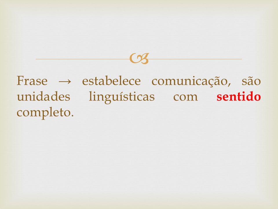  Frase → estabelecer comunicação, são unidades linguísticas com sentido completo.