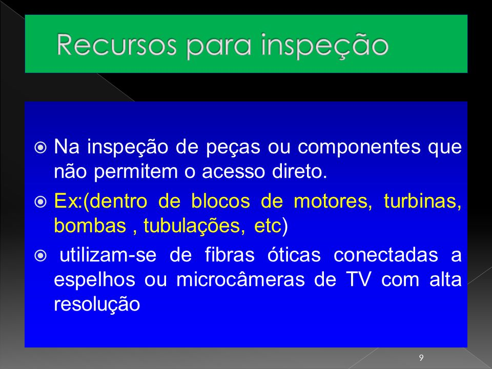  Na inspeção de peças ou componentes que não permitem o acesso direto.  Ex:(dentro de blocos de motores, turbinas, bombas, tubulações, etc)  utiliz