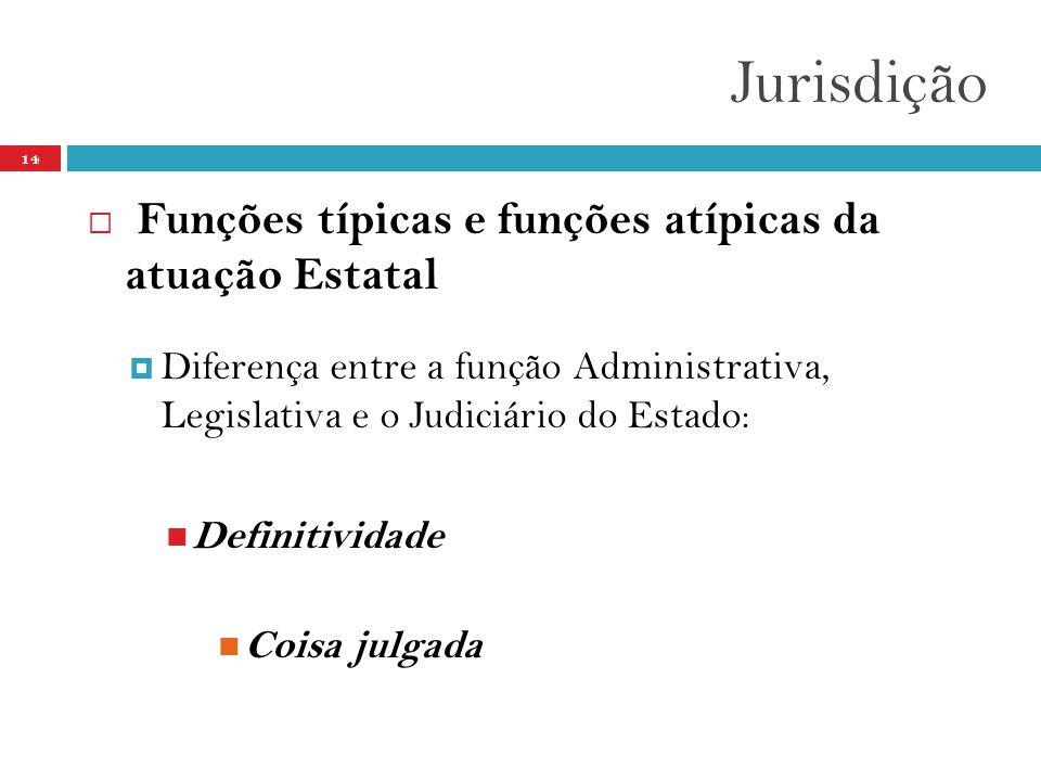 Jurisdição 14  Funções típicas e funções atípicas da atuação Estatal  Diferença entre a função Administrativa, Legislativa e o Judiciário do Estado:  Definitividade  Coisa julgada