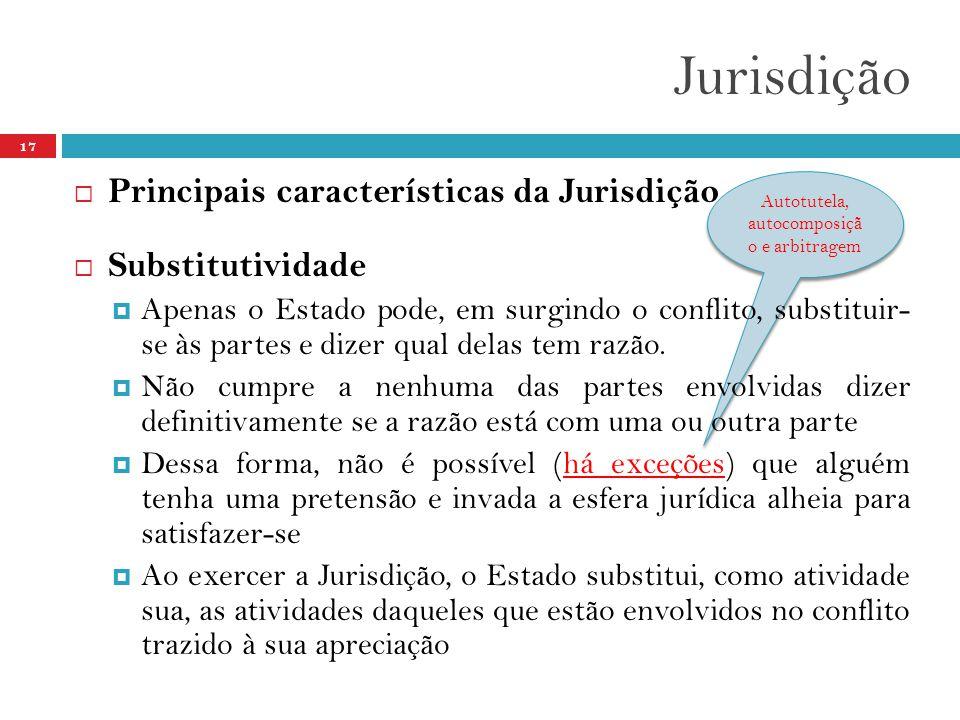 Autotutela, autocomposiçã o e arbitragem Jurisdição 17  Principais características da Jurisdição  Substitutividade  Apenas o Estado pode, em surgin