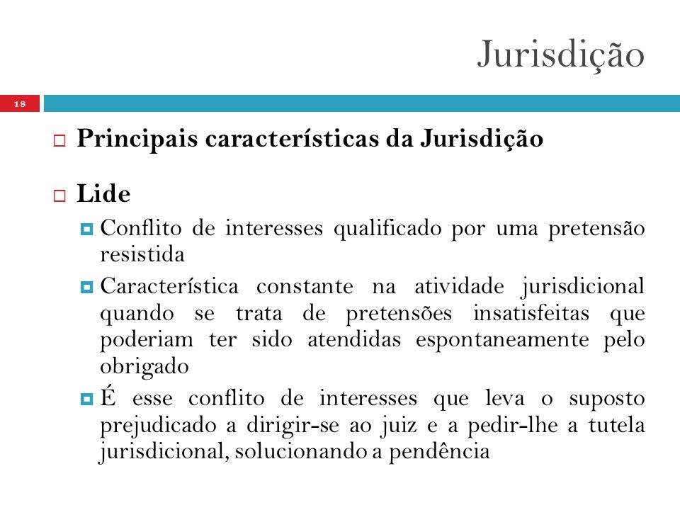 Jurisdição 18  Principais características da Jurisdição  Lide  Conflito de interesses qualificado por uma pretensão resistida  Característica cons