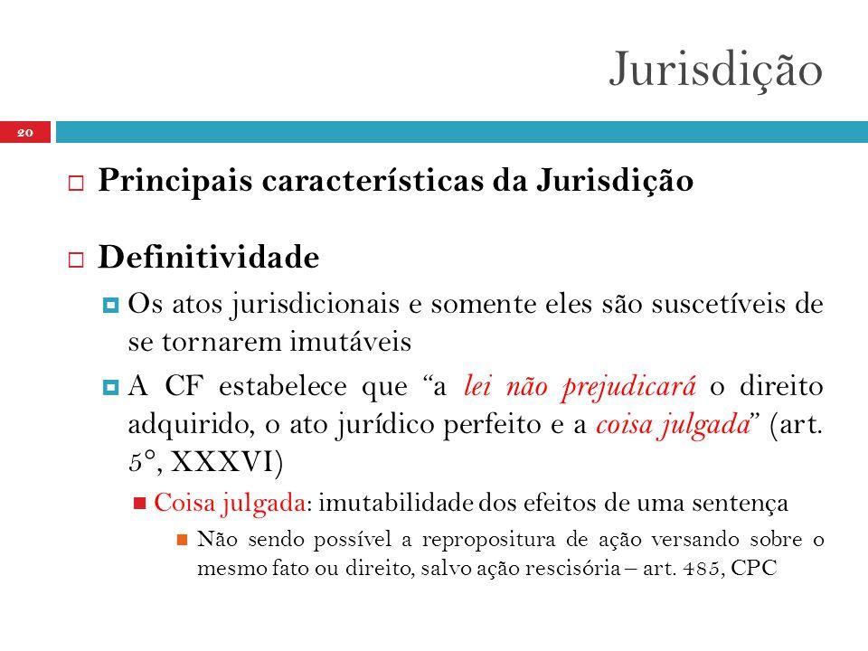 Jurisdição 20  Principais características da Jurisdição  Definitividade  Os atos jurisdicionais e somente eles são suscetíveis de se tornarem imutáveis  A CF estabelece que a lei não prejudicará o direito adquirido, o ato jurídico perfeito e a coisa julgada (art.