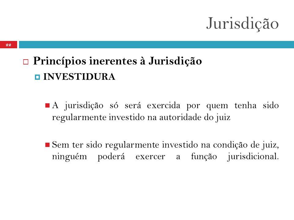 Jurisdição 22  Princípios inerentes à Jurisdição  INVESTIDURA  A jurisdição só será exercida por quem tenha sido regularmente investido na autorida