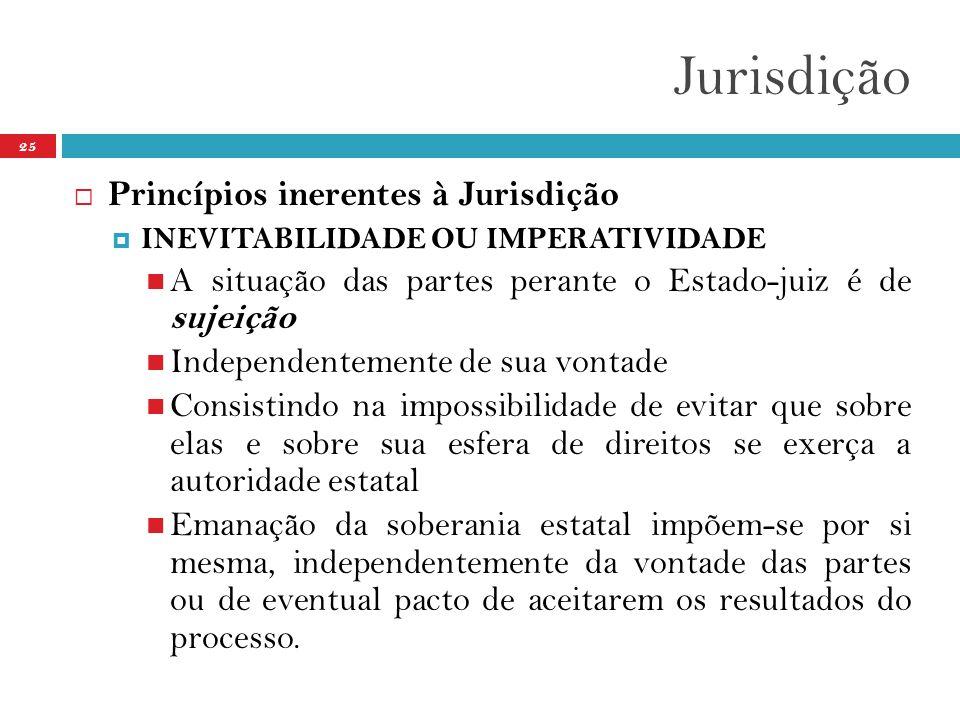 Jurisdição 25  Princípios inerentes à Jurisdição  INEVITABILIDADE OU IMPERATIVIDADE  A situação das partes perante o Estado-juiz é de sujeição  In